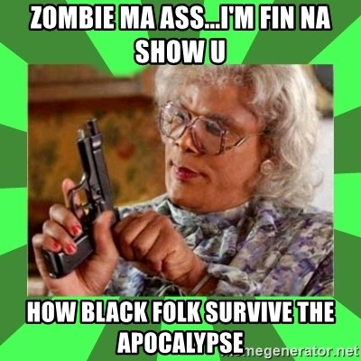 Madea - Zombie ma ass...I'm fin na show u How black folk survive the apocalypse