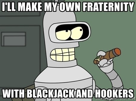 Typical Bender - I'll make my own fraternity with blackjack and hookers