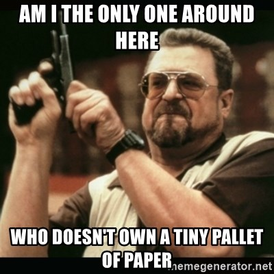 am i the only one around here - am i the only one around here who doesn't own a tiny pallet of paper