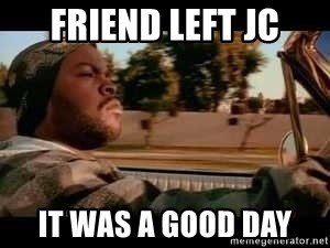 It was a good day - friend left JC It was a good day