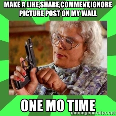 Madea - make a like,share,comment,ignore picture post on my wall ONE MO TIME