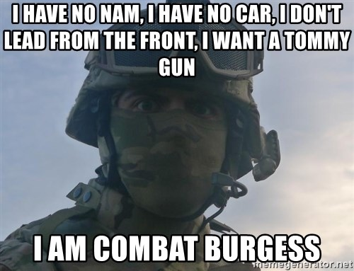 Aghast Soldier Guy - I HAVE NO NAM, I HAVE NO CAR, I DON'T LEAD FROM THE FRONT, I WANT A TOMMY GUN I AM COMBAT BURGESS