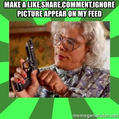 Madea - make a like,share,comment,ignore picture appear on my feed