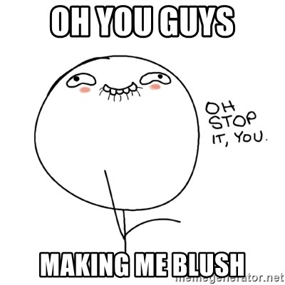 oh stop it you guy - Oh you guys Making me blush