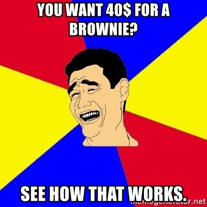 journalist - you want 40$ for a brownie? see how that works.