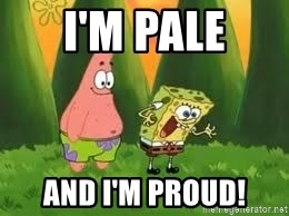 Ugly and i'm proud! - I'm pale And I'm proud!