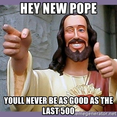 buddy jesus - HEY NEW POPE YOULL NEVER BE AS GOOD AS THE LAST 500
