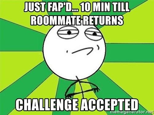Challenge Accepted 2 - just fap'd... 10 min till roommate returns challenge accepted