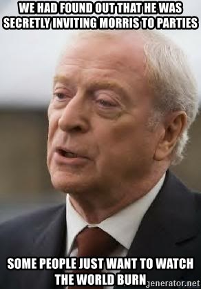Michael Caine - We had found out that he was secretly inviting morris to parties some people just want to watch the world burn