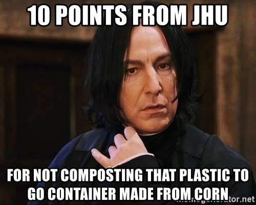 Professor Snape - 10 points from jhu for not composting that plastic to go container made from corn
