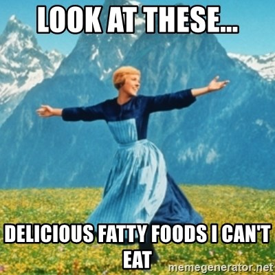 Sound Of Music Lady - Look at these... Delicious fatty foods I Can't eat