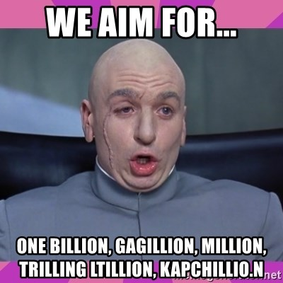 drevil - we aim for... one billion, gagillion, million, trilling ltillion, kapchillio.n