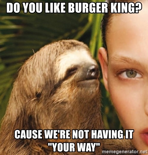 """The Rape Sloth - Do you like Burger King? Cause we're not having it """"your way"""""""
