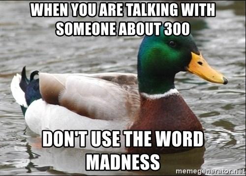 Actual Advice Mallard 1 - when you are talking with someone about 300 don't use the word madness