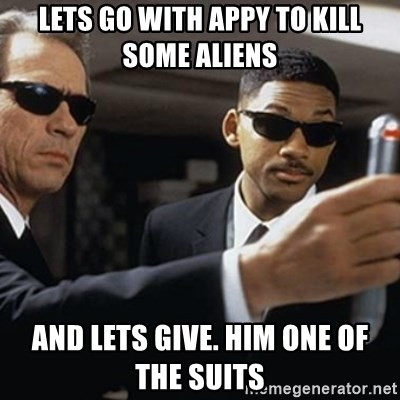 men in black - lets go with appy to kill some aliens And lets give. him One of the suits