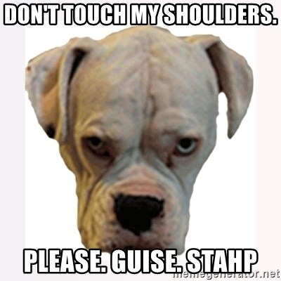 stahp guise - DON'T TOUCH MY SHOULDERS.  PLEASE. GUISE. STAHP