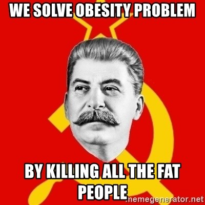 Stalin Says - We solve obesity problem by killing all the fat people