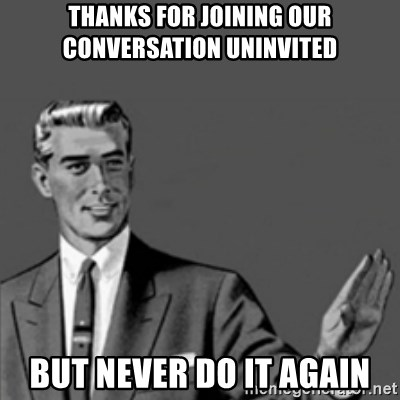 Correction Guy - thanks for joining our conversation uninvited but never do it again