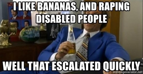 That escalated quickly-Ron Burgundy - i like bananas, and raping disabled people  well that escalated quickly