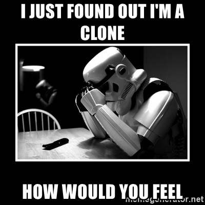 Sad Trooper - i just found OUT I'M A CLONE  how would you feel