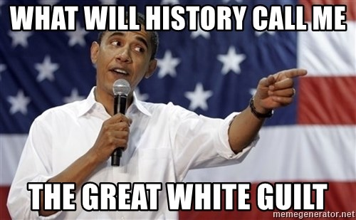 Obama You Mad - what will history call me the great white guilt