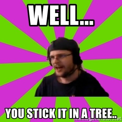HephWins - well... you stick it in a tree..