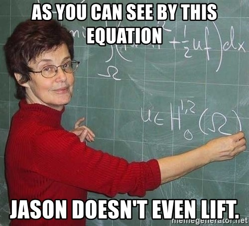 drunk Teacher - AS YOU CAN SEE BY THIS EQUATION JASON DOESN'T EVEN LIFT.