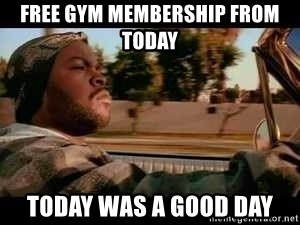 It was a good day - Free gym membership from today today was a good day