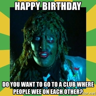 Old Greg - Happy birthday Do You want to go to a club where people wee on each other?