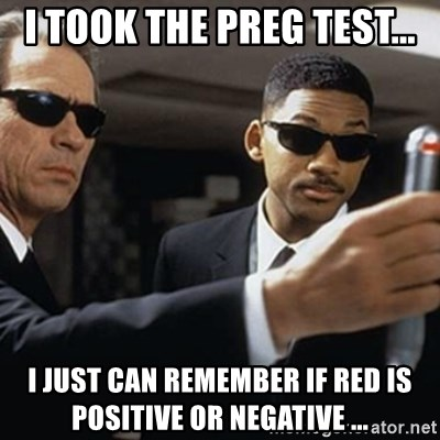 men in black - I TOOK THE PREG TEST... I JUST CAN REMEMBER IF RED IS POSITIVE OR NEGATIVE ...