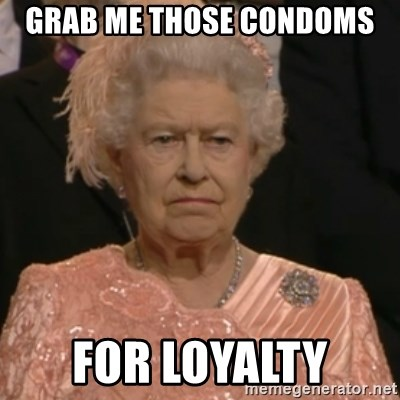 Queen Elizabeth Is Not Impressed  - GRAB ME THOSE CONDOMS  FOR LOYALTY