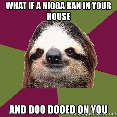 Just-Lazy-Sloth - what if a nigga ran in your house and doo Dooed on you