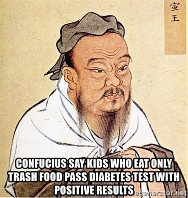 Confucious -  Confucius say kids who eat only trash food pass diabetes test with positive results