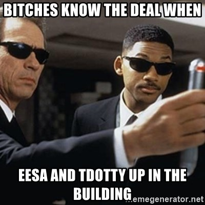 men in black - BITCHES KNOW THE DEAL WHEN EESA AND TDOTTY UP IN THE BUILDING