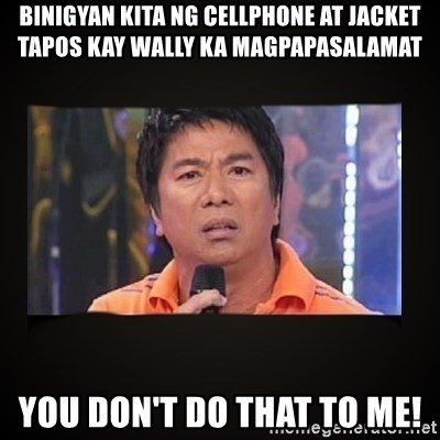 Willie Revillame me - Binigyan kita ng cellphone at jacket tapos kay wally ka magpapasalamat You don't do that to me!