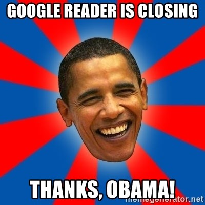 Obama - google reader is closing thanks, obama!