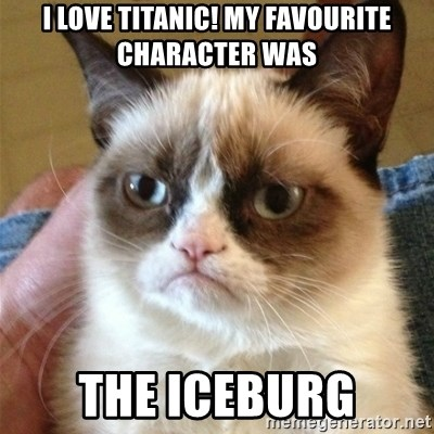 Grumpy Cat  - I love titanic! My favourite character was the iceburg