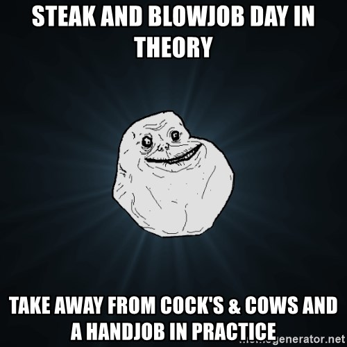Forever Alone - Steak and blowjob day in theory take away from cock's & cows and a handjob in practice