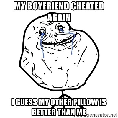 Forever Alone Guy - My boyfriend cheated again  i guess my other pillow is better than me