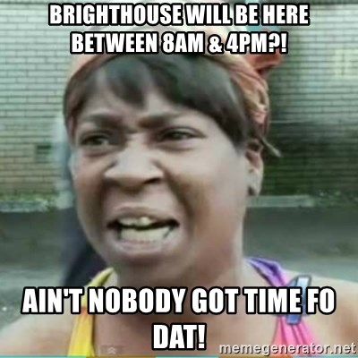 Sweet Brown Meme - Brighthouse will be here between 8am & 4pm?! ain't nobody got time fo dat!