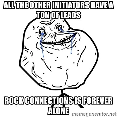 Forever Alone Guy - all the other initiators have a ton of leads rock connections is forever alone