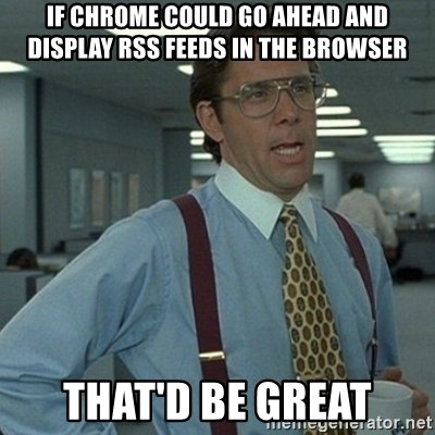 Yeah that'd be great... - If chrome could go ahead and display rss feeds in the browser That'd be great