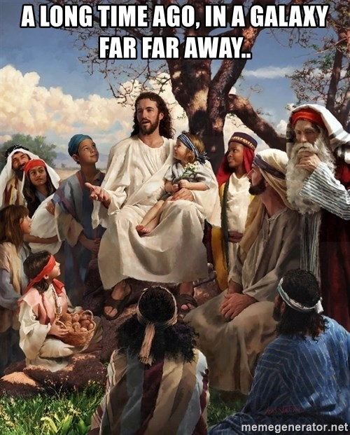 storytime jesus - A LONG TIME AGO, IN A GALAXY FAR FAR AWAY..