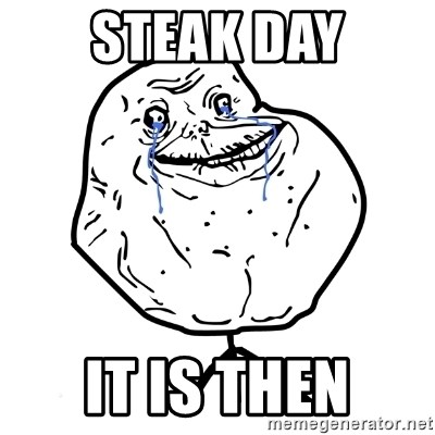 Forever Alone Guy - Steak Day it is then