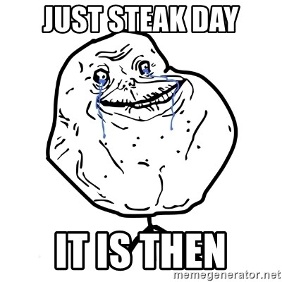 Forever Alone Guy - Just Steak day it is then