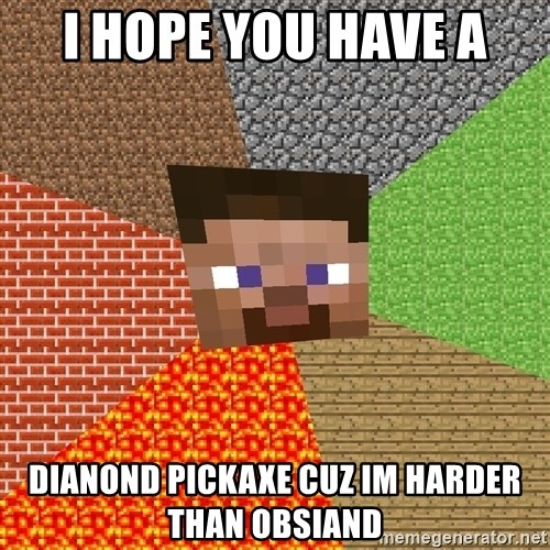 Minecraft Guy - i hope you have a dianond pickaxe cuz im harder than obsiand