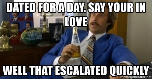 That escalated quickly-Ron Burgundy - DATED FOR A DAY. SAY YOUR IN LOVE WELL THAT ESCALATED QUICKLY