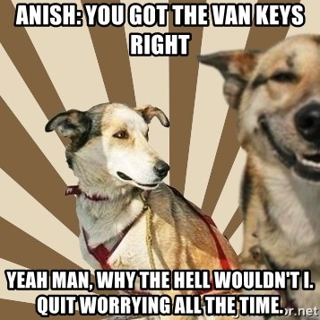 Stoner dogs concerned friend - Anish: You got the van keys right yeah man, why the hell wouldn't i. quit worrying all the time.