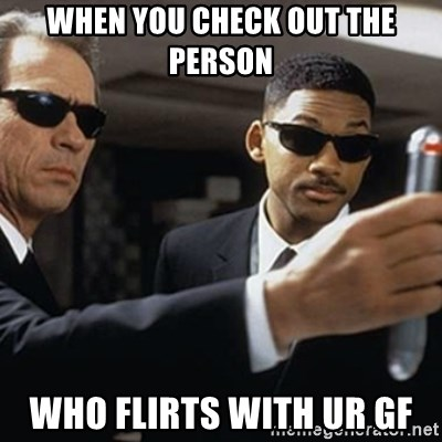 men in black - WHEN YOU CHECK OUT THE PERSON  WHO FLIRTS WITH UR GF