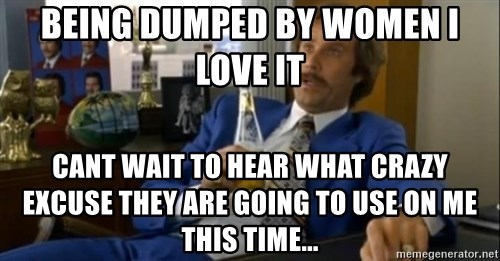 That escalated quickly-Ron Burgundy - BEING DUMPED BY WOMEN I LOVE IT CANT WAIT TO HEAR WHAT CRAZY EXCUSE THEY ARE GOING TO USE ON ME THIS TIME...